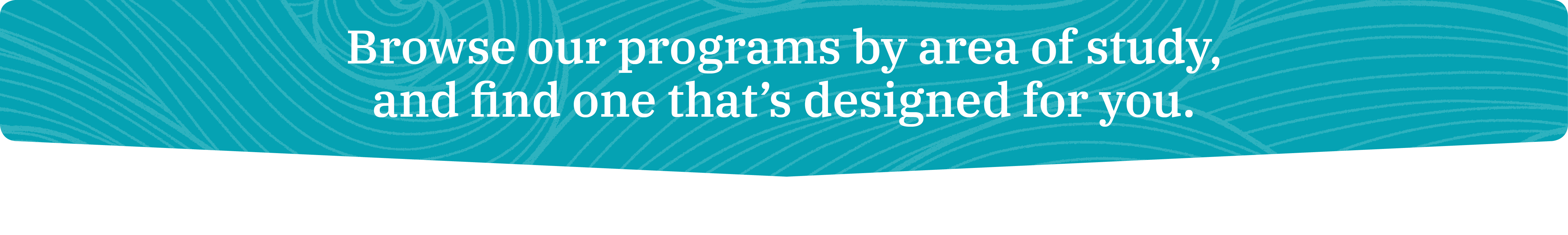 Browse our programs by area of study, and find one that's designed for you.